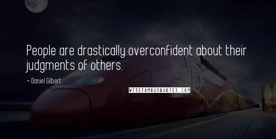 Daniel Gilbert quotes: People are drastically overconfident about their judgments of others.