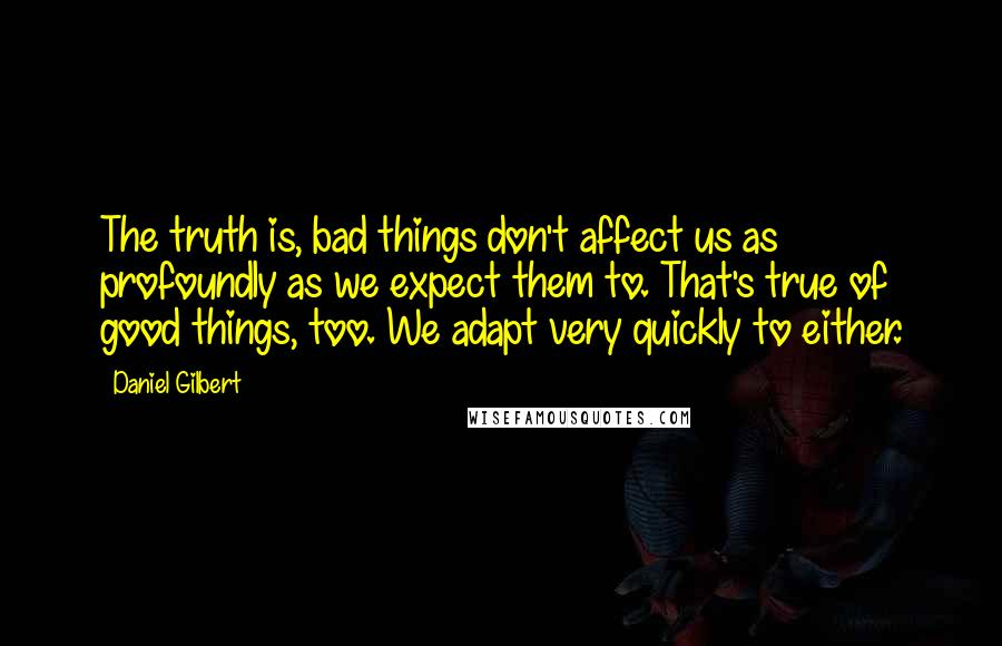 Daniel Gilbert quotes: The truth is, bad things don't affect us as profoundly as we expect them to. That's true of good things, too. We adapt very quickly to either.