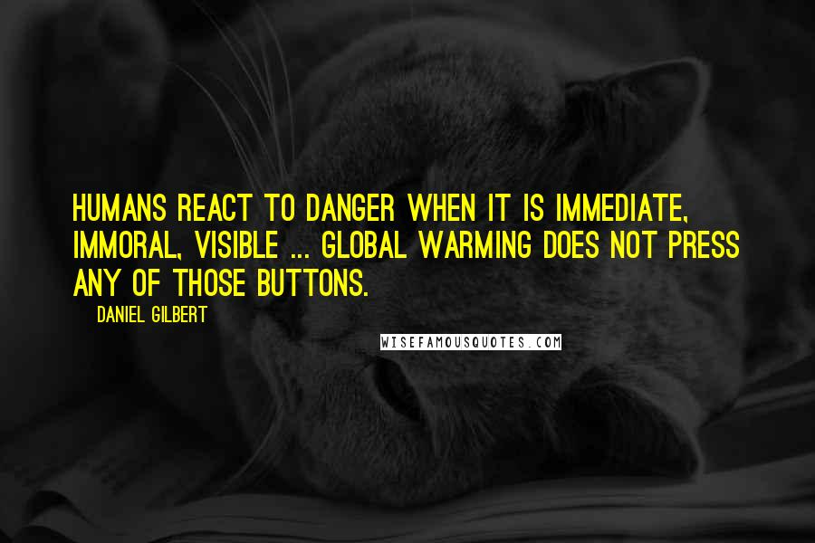 Daniel Gilbert quotes: Humans react to danger when it is immediate, immoral, visible ... Global warming does not press any of those buttons.