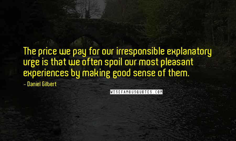 Daniel Gilbert quotes: The price we pay for our irresponsible explanatory urge is that we often spoil our most pleasant experiences by making good sense of them.