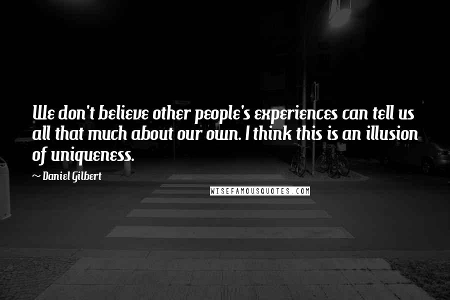 Daniel Gilbert quotes: We don't believe other people's experiences can tell us all that much about our own. I think this is an illusion of uniqueness.