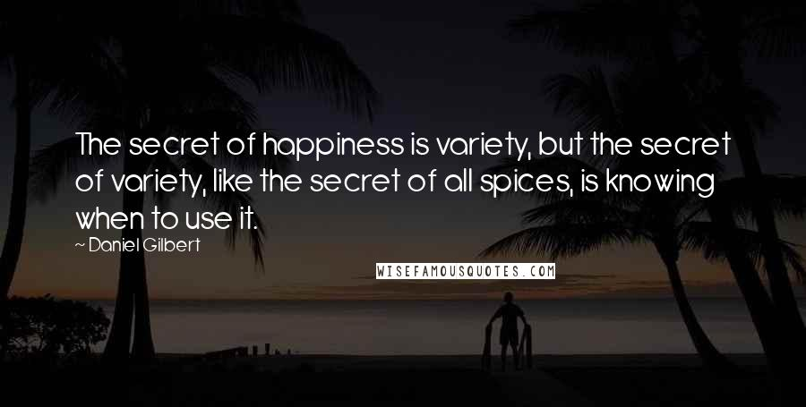 Daniel Gilbert quotes: The secret of happiness is variety, but the secret of variety, like the secret of all spices, is knowing when to use it.