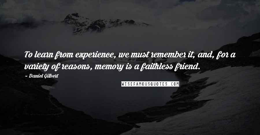 Daniel Gilbert quotes: To learn from experience, we must remember it, and, for a variety of reasons, memory is a faithless friend.