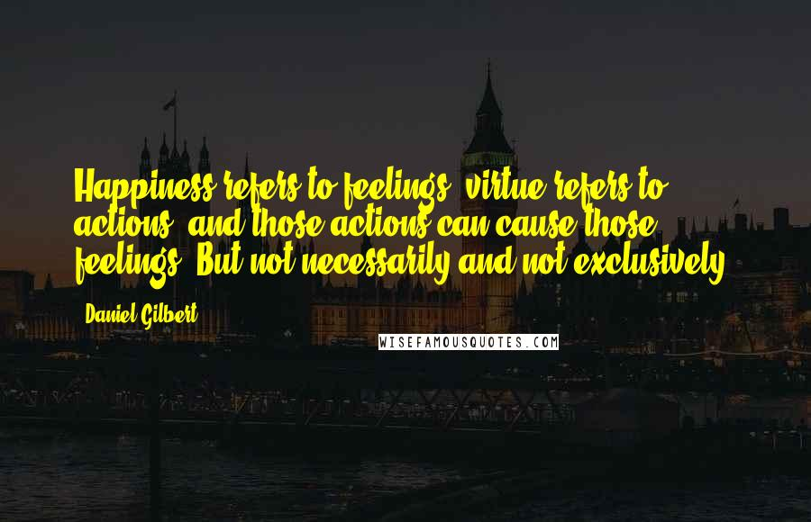 Daniel Gilbert quotes: Happiness refers to feelings, virtue refers to actions, and those actions can cause those feelings. But not necessarily and not exclusively.