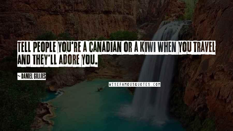 Daniel Gillies quotes: Tell people you're a Canadian or a Kiwi when you travel and they'll adore you.