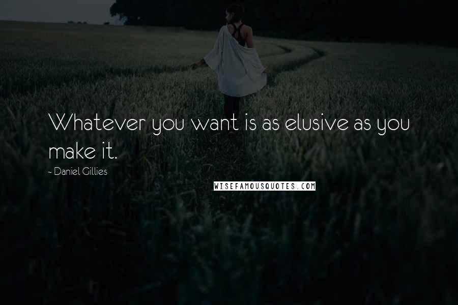 Daniel Gillies quotes: Whatever you want is as elusive as you make it.