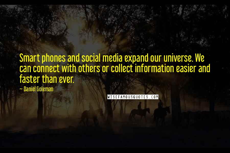 Daniel Goleman quotes: Smart phones and social media expand our universe. We can connect with others or collect information easier and faster than ever.