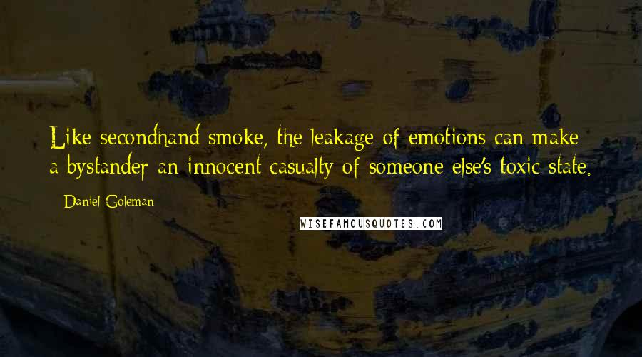 Daniel Goleman quotes: Like secondhand smoke, the leakage of emotions can make a bystander an innocent casualty of someone else's toxic state.