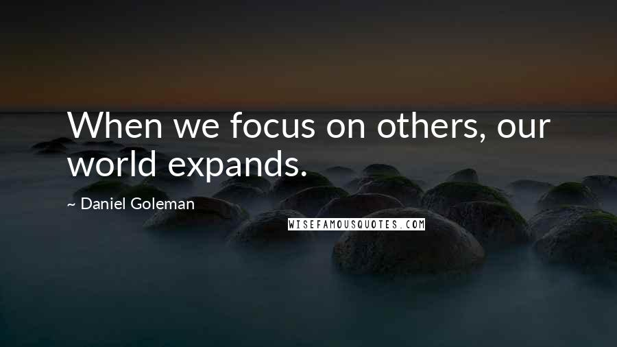 Daniel Goleman quotes: When we focus on others, our world expands.
