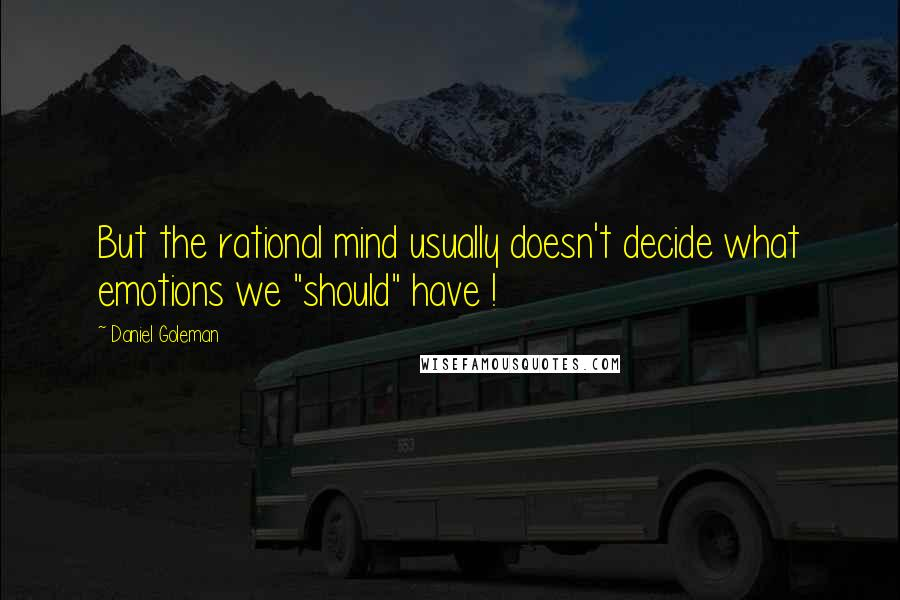 """Daniel Goleman quotes: But the rational mind usually doesn't decide what emotions we """"should"""" have !"""