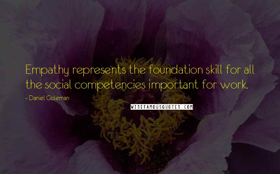 Daniel Goleman quotes: Empathy represents the foundation skill for all the social competencies important for work.