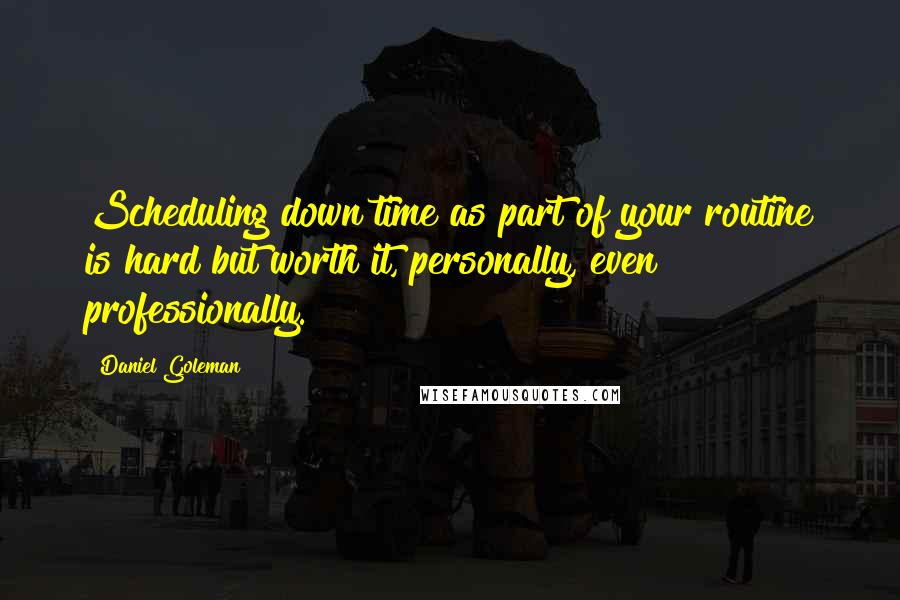 Daniel Goleman quotes: Scheduling down time as part of your routine is hard but worth it, personally, even professionally.
