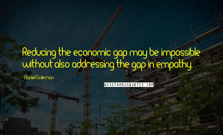 Daniel Goleman quotes: Reducing the economic gap may be impossible without also addressing the gap in empathy.