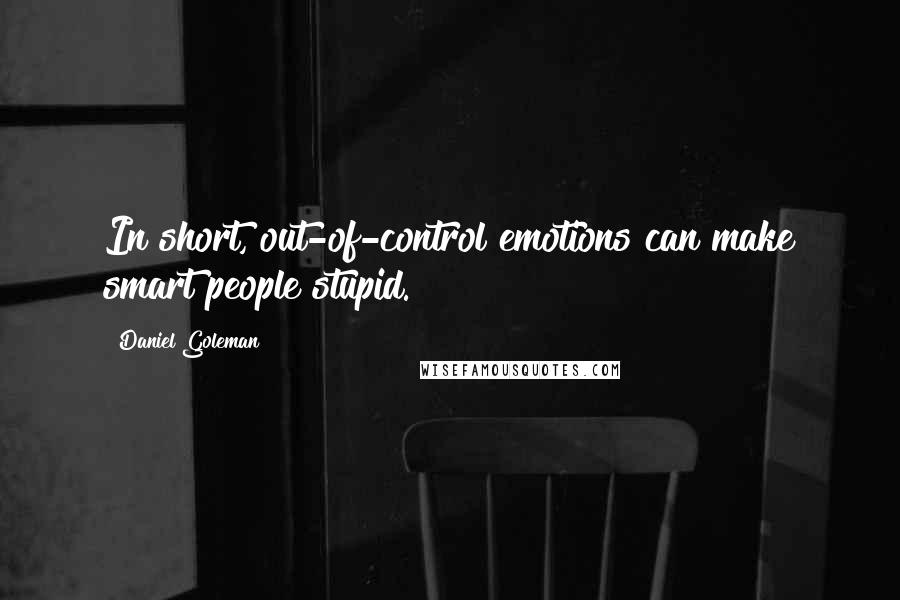 Daniel Goleman quotes: In short, out-of-control emotions can make smart people stupid.