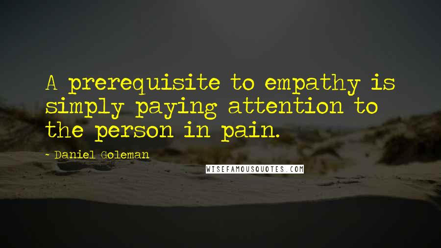 Daniel Goleman quotes: A prerequisite to empathy is simply paying attention to the person in pain.