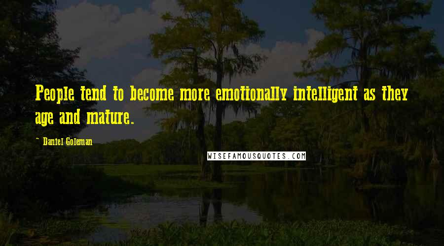 Daniel Goleman quotes: People tend to become more emotionally intelligent as they age and mature.