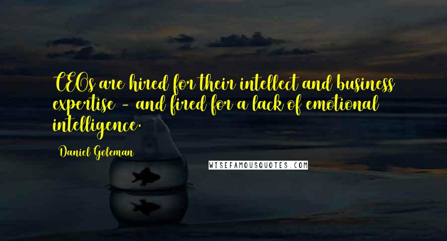 Daniel Goleman quotes: CEOs are hired for their intellect and business expertise - and fired for a lack of emotional intelligence.