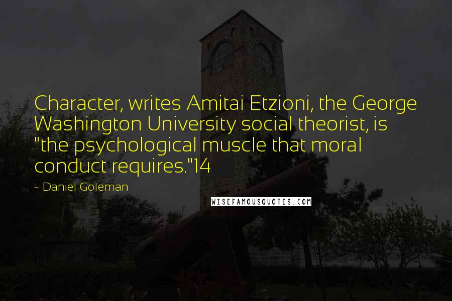 """Daniel Goleman quotes: Character, writes Amitai Etzioni, the George Washington University social theorist, is """"the psychological muscle that moral conduct requires.""""14"""