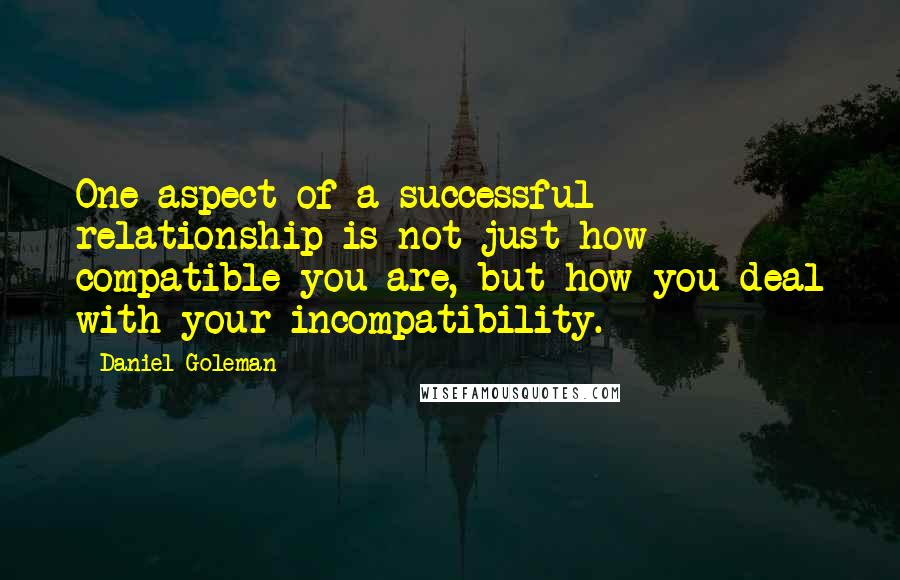 Daniel Goleman quotes: One aspect of a successful relationship is not just how compatible you are, but how you deal with your incompatibility.