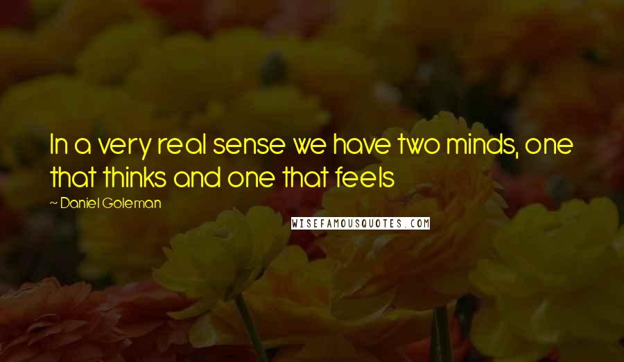 Daniel Goleman quotes: In a very real sense we have two minds, one that thinks and one that feels