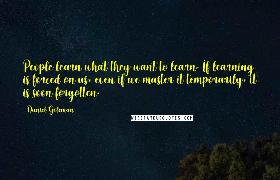 Daniel Goleman quotes: People learn what they want to learn. If learning is forced on us, even if we master it temporarily, it is soon forgotten.