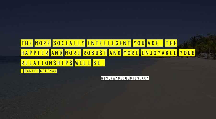 Daniel Goleman quotes: The more socially intelligent you are, the happier and more robust and more enjoyable your relationships will be.