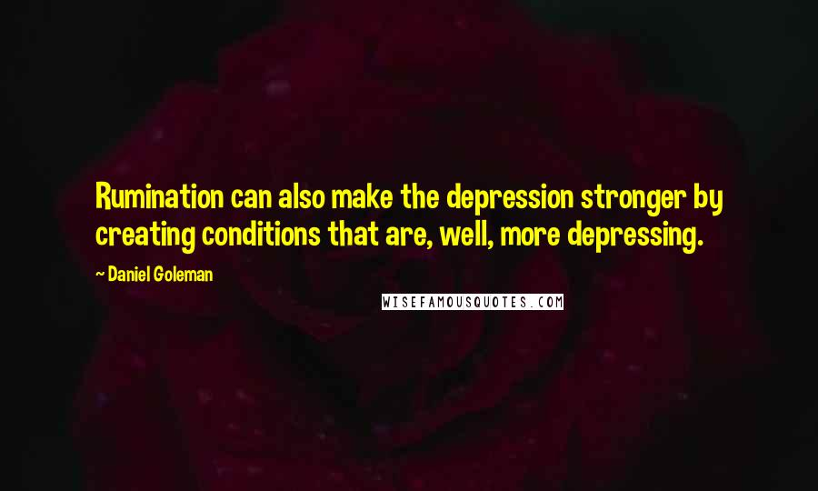 Daniel Goleman quotes: Rumination can also make the depression stronger by creating conditions that are, well, more depressing.