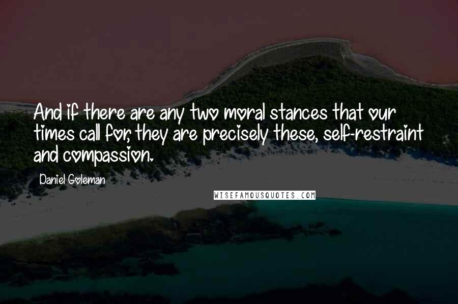 Daniel Goleman quotes: And if there are any two moral stances that our times call for, they are precisely these, self-restraint and compassion.