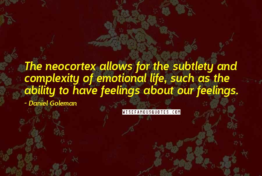 Daniel Goleman quotes: The neocortex allows for the subtlety and complexity of emotional life, such as the ability to have feelings about our feelings.