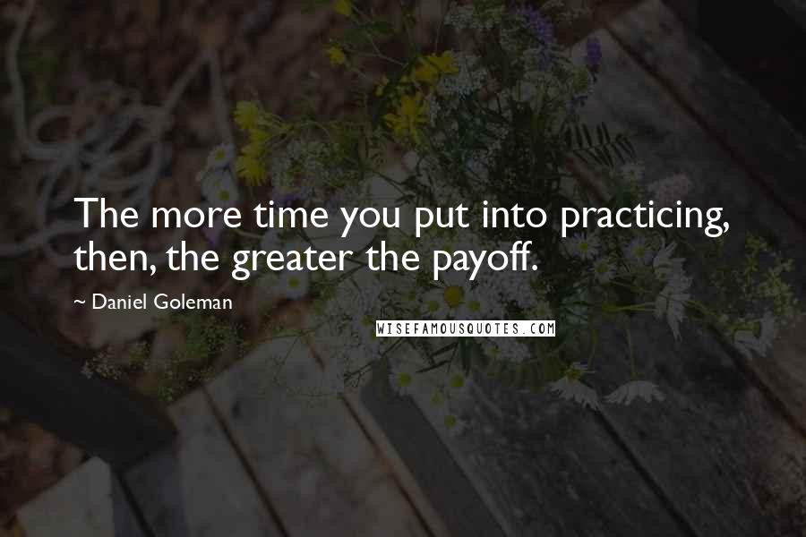 Daniel Goleman quotes: The more time you put into practicing, then, the greater the payoff.