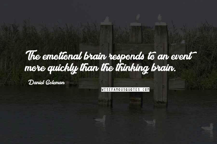 Daniel Goleman quotes: The emotional brain responds to an event more quickly than the thinking brain.