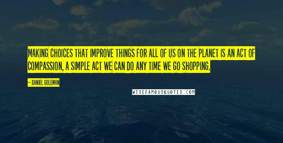 Daniel Goleman quotes: Making choices that improve things for all of us on the planet is an act of compassion, a simple act we can do any time we go shopping.
