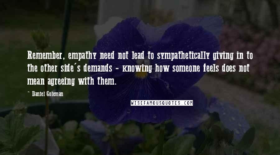 Daniel Goleman quotes: Remember, empathy need not lead to sympathetically giving in to the other side's demands - knowing how someone feels does not mean agreeing with them.