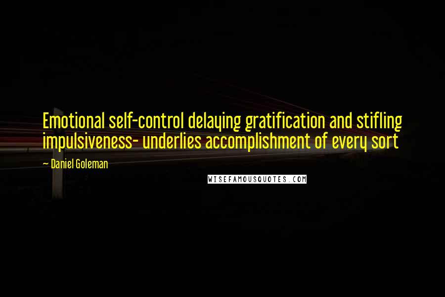 Daniel Goleman quotes: Emotional self-control delaying gratification and stifling impulsiveness- underlies accomplishment of every sort