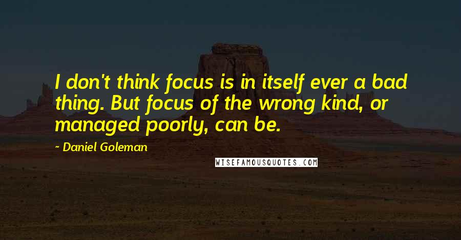 Daniel Goleman quotes: I don't think focus is in itself ever a bad thing. But focus of the wrong kind, or managed poorly, can be.