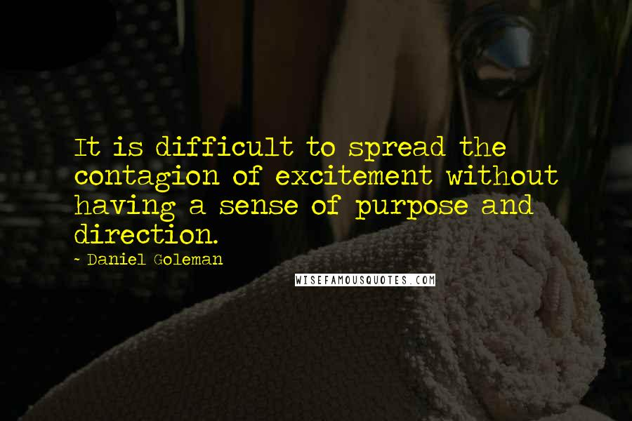 Daniel Goleman quotes: It is difficult to spread the contagion of excitement without having a sense of purpose and direction.