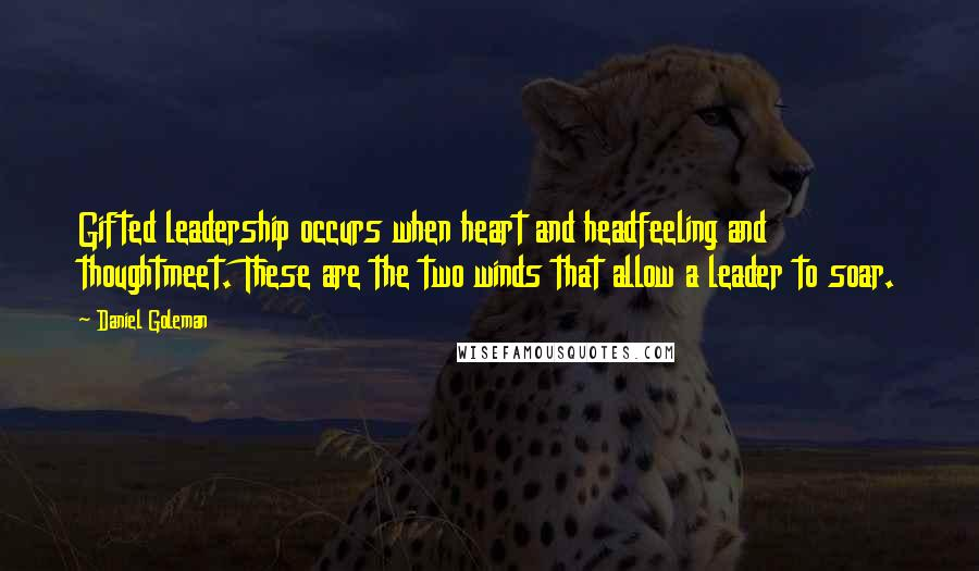 Daniel Goleman quotes: Gifted leadership occurs when heart and headfeeling and thoughtmeet. These are the two winds that allow a leader to soar.