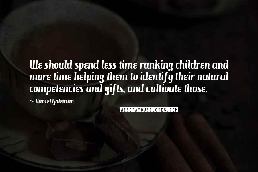 Daniel Goleman quotes: We should spend less time ranking children and more time helping them to identify their natural competencies and gifts, and cultivate those.