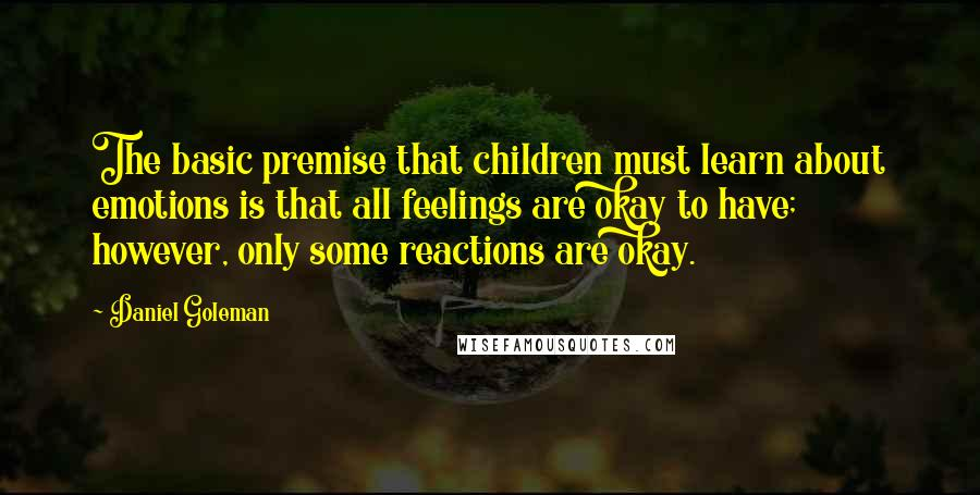 Daniel Goleman quotes: The basic premise that children must learn about emotions is that all feelings are okay to have; however, only some reactions are okay.