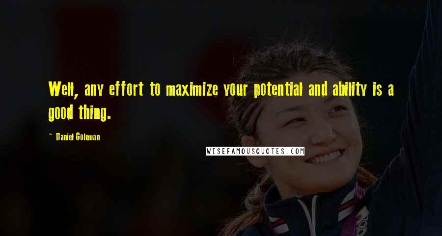 Daniel Goleman quotes: Well, any effort to maximize your potential and ability is a good thing.
