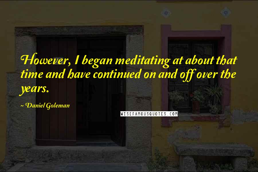 Daniel Goleman quotes: However, I began meditating at about that time and have continued on and off over the years.