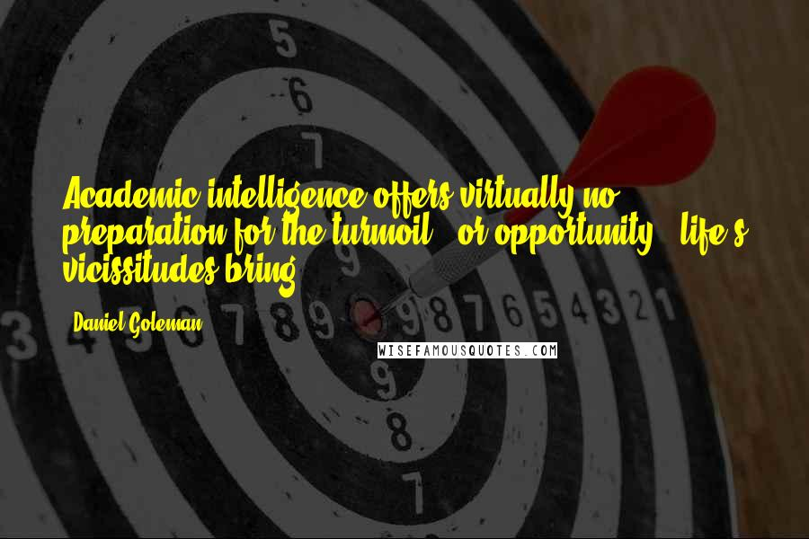 Daniel Goleman quotes: Academic intelligence offers virtually no preparation for the turmoil - or opportunity - life's vicissitudes bring.