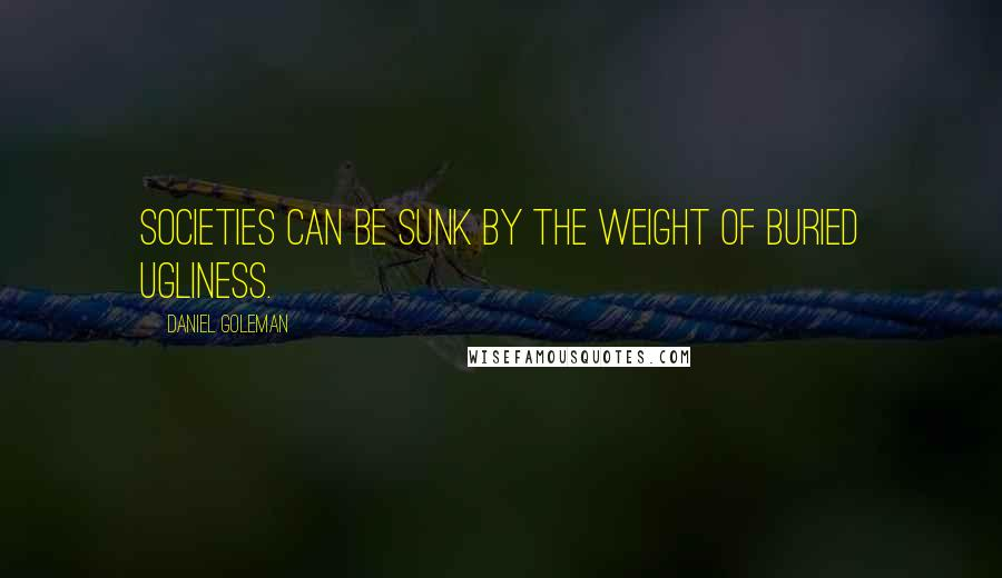 Daniel Goleman quotes: Societies can be sunk by the weight of buried ugliness.