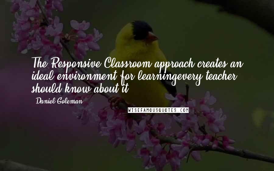 Daniel Goleman quotes: The Responsive Classroom approach creates an ideal environment for learningevery teacher should know about it.