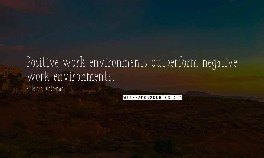 Daniel Goleman quotes: Positive work environments outperform negative work environments.