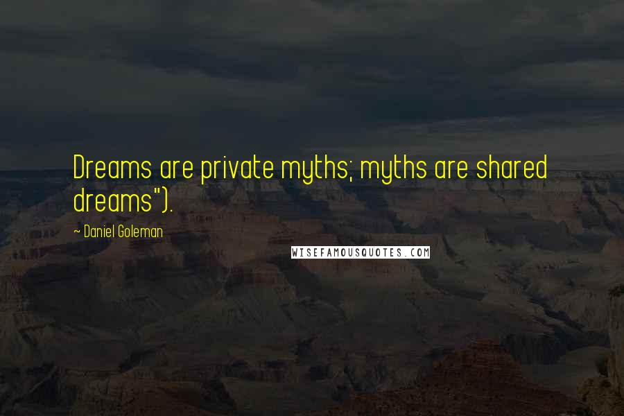 """Daniel Goleman quotes: Dreams are private myths; myths are shared dreams"""")."""