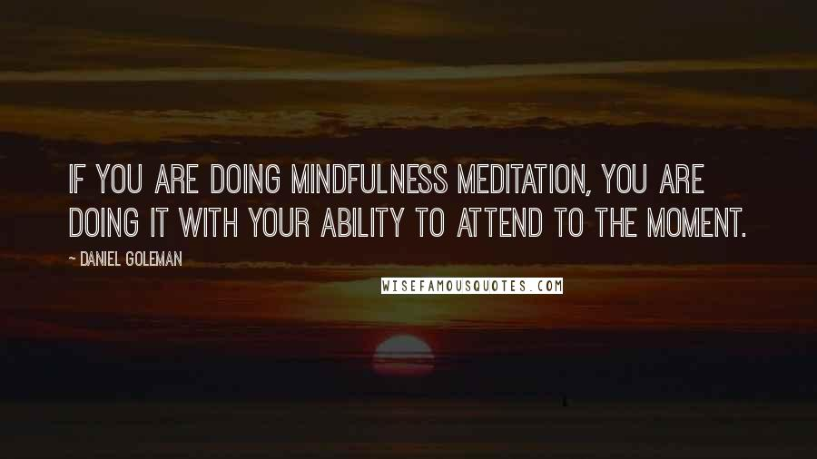 Daniel Goleman quotes: If you are doing mindfulness meditation, you are doing it with your ability to attend to the moment.