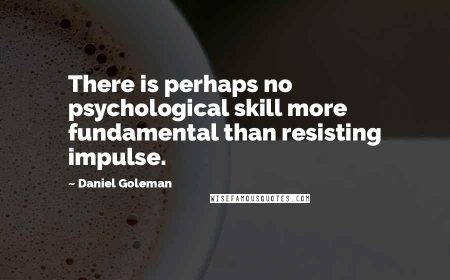Daniel Goleman quotes: There is perhaps no psychological skill more fundamental than resisting impulse.