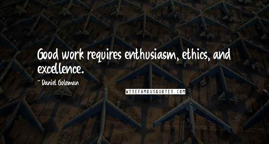 Daniel Goleman quotes: Good work requires enthusiasm, ethics, and excellence.