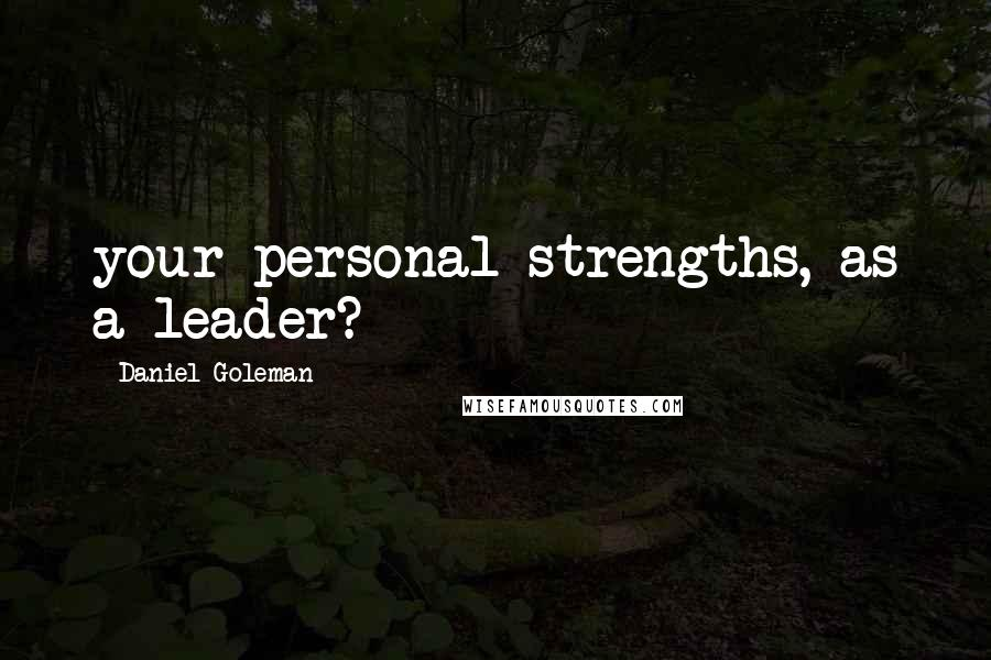 Daniel Goleman quotes: your personal strengths, as a leader?